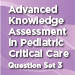 Advanced Knowledge Assessment in Peds Critical Care Set 3